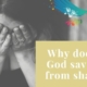 Why doesn't God save me from shame?